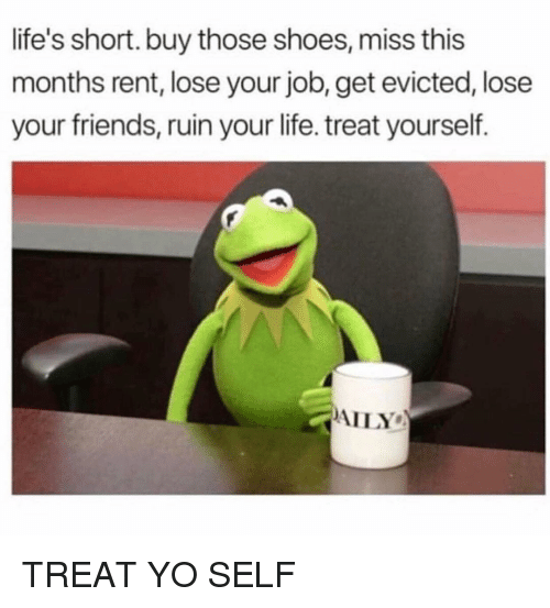 Treat Yo Self: life's short. buy those shoes, miss this  months rent, lose your job, get evicted, lose  your friends, ruin your life. treat yourself.  AILY TREAT YO SELF