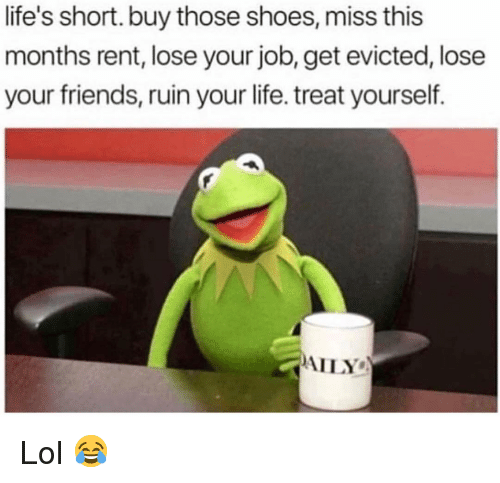 Friends, Funny, and Life: life's short. buy those shoes, miss this  months rent, lose your job, get evicted, lose  your friends, ruin your life. treat yourself.  AILY Lol 😂