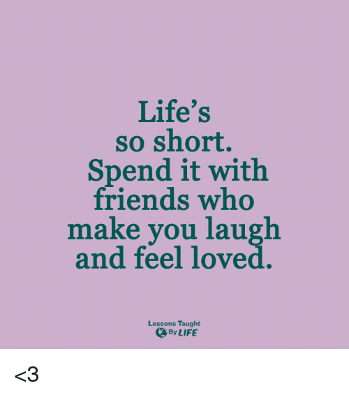 Memes, 🤖, and Lessoned: Life's  so short.  Spend it with  friends who  make you laugh  and feel loved  Lessons Taught  By LIFE <3