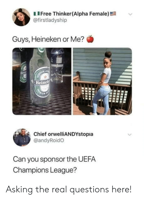 uefa: LIFree Thinker(Alpha Female)!  @firstladyship  Guys, Heineken or Me?  He  MURERIN LARE  Heinek  Chief orwelliANDYstopia  @andyRoidO  Can you sponsor the UEFA  Champions League? Asking the real questions here!