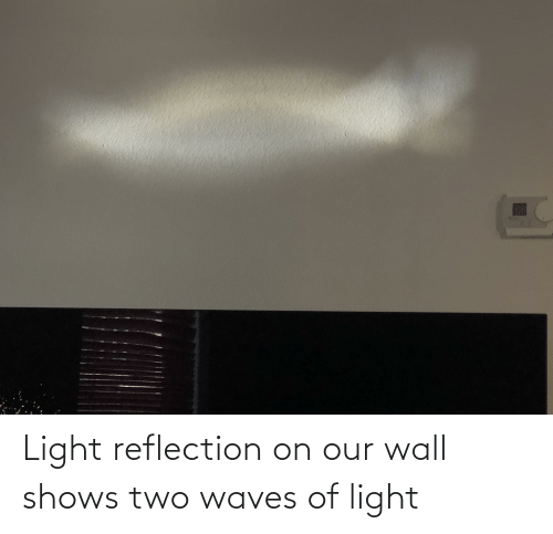 Waves: Light reflection on our wall shows two waves of light