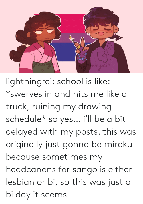 Bit: lightningrei: school is like: *swerves in and hits me like a truck, ruining my drawing schedule* so yes… i'll be a bit delayed with my posts. this was originally just gonna be miroku because sometimes my headcanons for sango is either lesbian or bi, so this was just a bi day it seems