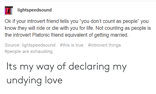 """Introvert, Life, and Love: lightspeedsound  Ok if your introvert friend tells you """"you don't count as people"""" you  know they will ride or die with you for life. Not counting as people is  the introvert Platonic friend equivalent of getting married.  Source: lightspeedsound #this is true #introvert things  #people are exhausting Its my way of declaring my undying love"""
