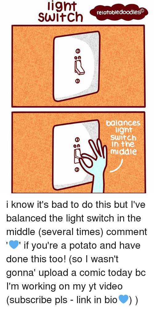 light switch: lignt  Switch  On  on  relatabledoodleso  balances  light  Switch  In the  middle i know it's bad to do this but I've balanced the light switch in the middle (several times) comment '💙' if you're a potato and have done this too! (so I wasn't gonna' upload a comic today bc I'm working on my yt video (subscribe pls - link in bio💙) )