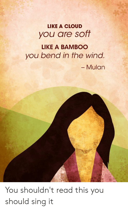 the wind: LIKE A CLOUD  you are soft  LIKE A BAMBOO  you bend in the wind.  - Mulan You shouldn't read this you should sing it