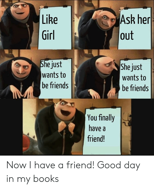 Books, Friends, and Girl: Like  Ask her  out  Girl  She just  wants to  be friends  She just  wants to  be friends  You finally  have a  friend! Now I have a friend! Good day in my books