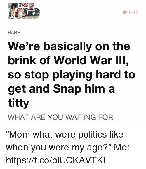 """World War III: LIKE  BABE  We're basically on the  brink of World War III,  So stop playing hard to  get and Snap him a  titty  WHAT ARE YOU WAITING FOR """"Mom what were politics like when you were my age?""""  Me: https://t.co/blUCKAVTKL"""