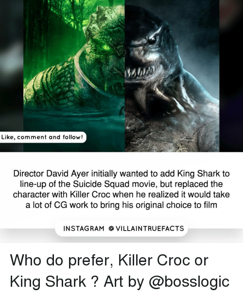 Initialisms: Like, comment and follow  Director David Ayer initially wanted to add King Shark to  line-up of the Suicide Squad movie, but replaced the  character with Killer Croc when he realized it would take  a lot of CG work to bring his original choice to film  IN STAG RAM O VILLAINTRUEFACTS Who do prefer, Killer Croc or King Shark ? Art by @bosslogic