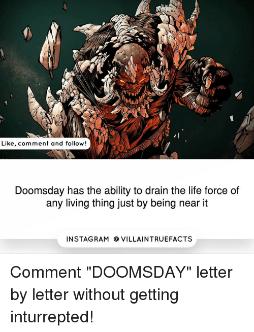 "living thing: Like, comment and follow  Doomsday has the ability to drain the life force of  any living thing just by being near it  IN STAG RAM O VILLAINTRUEFACTS Comment ""DOOMSDAY"" letter by letter without getting inturrepted!"