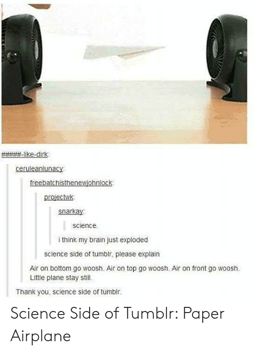 Tumblr, Thank You, and Airplane:  #-like-dirk.  ceruleanlunacy  freebatchisthenewighnlock  projectwk  snarkay  science  i think my brain just exploded  science side of tumblr, please explain  Air on bottom go woosh. Air on top go woosh. Air on front go woosh  Little plane stay still.  Thank you, science side of tumblr. Science Side of Tumblr: Paper Airplane