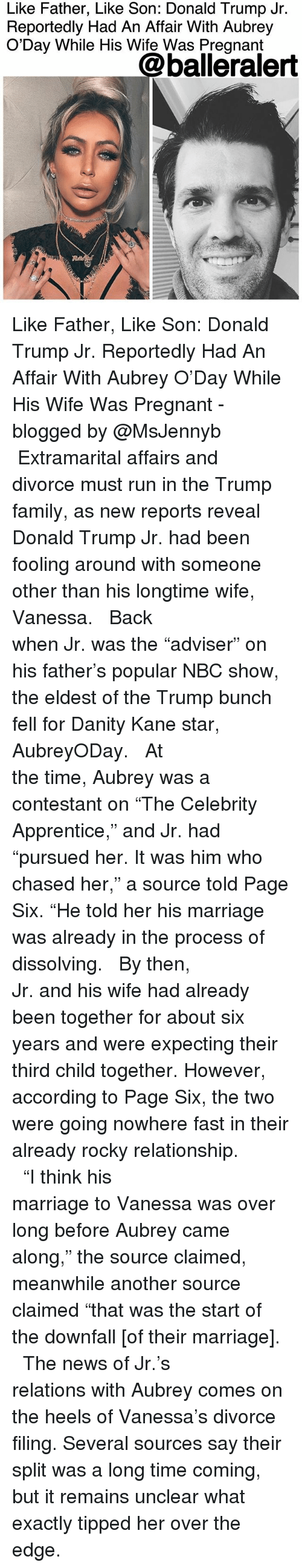 """Donald Trump, Family, and Marriage: Like Father, Like Son: Donald Trump Jr.  Reportedly Had An Affair With Aubrey  O'Day While His Wife Was Pregnant  @balleralert Like Father, Like Son: Donald Trump Jr. Reportedly Had An Affair With Aubrey O'Day While His Wife Was Pregnant - blogged by @MsJennyb ⠀⠀⠀⠀⠀⠀⠀⠀⠀ ⠀⠀⠀⠀⠀⠀⠀⠀⠀ Extramarital affairs and divorce must run in the Trump family, as new reports reveal Donald Trump Jr. had been fooling around with someone other than his longtime wife, Vanessa. ⠀⠀⠀⠀⠀⠀⠀⠀⠀ ⠀⠀⠀⠀⠀⠀⠀⠀⠀ Back when Jr. was the """"adviser"""" on his father's popular NBC show, the eldest of the Trump bunch fell for Danity Kane star, AubreyODay. ⠀⠀⠀⠀⠀⠀⠀⠀⠀ ⠀⠀⠀⠀⠀⠀⠀⠀⠀ At the time, Aubrey was a contestant on """"The Celebrity Apprentice,"""" and Jr. had """"pursued her. It was him who chased her,"""" a source told Page Six. """"He told her his marriage was already in the process of dissolving. ⠀⠀⠀⠀⠀⠀⠀⠀⠀ ⠀⠀⠀⠀⠀⠀⠀⠀⠀ By then, Jr. and his wife had already been together for about six years and were expecting their third child together. However, according to Page Six, the two were going nowhere fast in their already rocky relationship. ⠀⠀⠀⠀⠀⠀⠀⠀⠀ ⠀⠀⠀⠀⠀⠀⠀⠀⠀ """"I think his marriage to Vanessa was over long before Aubrey came along,"""" the source claimed, meanwhile another source claimed """"that was the start of the downfall [of their marriage]. ⠀⠀⠀⠀⠀⠀⠀⠀⠀ ⠀⠀⠀⠀⠀⠀⠀⠀⠀ The news of Jr.'s relations with Aubrey comes on the heels of Vanessa's divorce filing. Several sources say their split was a long time coming, but it remains unclear what exactly tipped her over the edge."""