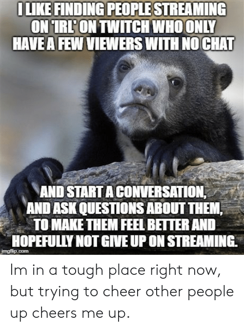 Start A Conversation: LIKE FINDING PEOPLESTREAMING  RL'ONTWITCH WHOONLY  HAVE A FEW VIEWERS WITH NO CHAT  AND START A CONVERSATION  AND ASK QUESTIONS ABOUT THEM;  TO MAKE THEM FEEL BETTER ANID  HOPEFULLY NOT GIVE UP ON STREAMING Im in a tough place right now, but trying to cheer other people up cheers me up.