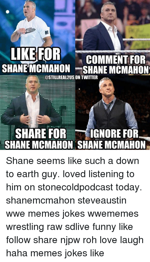 Wwe Memes: LIKE FOR  COMMENT FOR  SHANE MCMAHON SHANE MCMAHON  @STILL REAL2US ON TWITTER  SHARE FOR  IGNORE FOR  SHANE MCMAHON SHANE MCMAHON Shane seems like such a down to earth guy. loved listening to him on stonecoldpodcast today. shanemcmahon steveaustin wwe memes jokes wwememes wrestling raw sdlive funny like follow share njpw roh love laugh haha memes jokes like