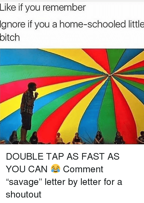 """Bitch, Memes, and Home: Like  if you remember  Ignore  if you a home-schooled little  bitch DOUBLE TAP AS FAST AS YOU CAN 😂 Comment """"savage"""" letter by letter for a shoutout"""