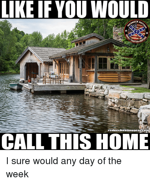 necking: LIKE IF YOU WOULD  NECK NA  rednecknationgearGom  CALL THIS HOME I sure would any day of the week