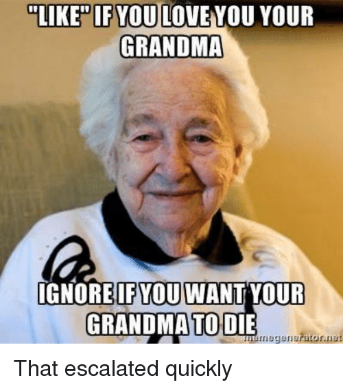Grandma, Love, and Terrible Facebook: LIKE IFYOU LOVE YOU YOUR  GRANDMA  IFYOU WANT YOUR  GRANDMA TODIE That escalated quickly