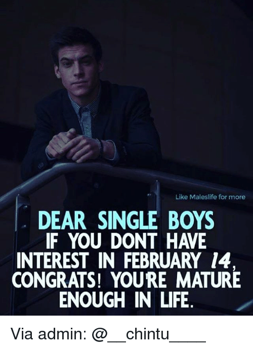 Memes, 🤖, and Mature: Like Males life for more  DEAR SINGLE BOYS  IF YOU DONT HAVE  INTEREST IN FEBRUARY 14  CONGRATS! YOURE MATURE  ENOUGH IN LIFE Via admin: @__chintu____