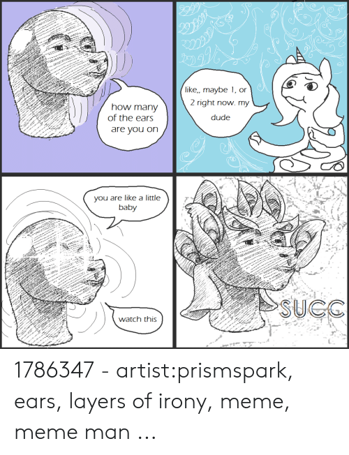 Irony Meme: like,, maybe 1, or  2 right now. my  how many  of the ears  dude  are you on  you are like a little  baby  SUCO  watch this 1786347 - artist:prismspark, ears, layers of irony, meme, meme man ...