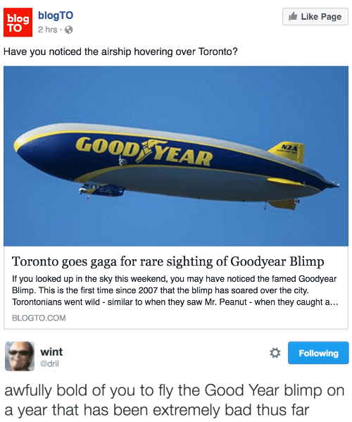 Blimp: Like Page  lag blogTO  TO  2 hrs.  Have you noticed the airship hovering over Toronto?  GOOD YEAR  NZA  Toronto goes gaga for rare sighting of Goodyear Blimp  If you looked up in the sky this weekend, you may have noticed the famed Goodyear  Blimp. This is the first time since 2007 that the blimp has soared over the city.  Torontonians went wild - similar to when they saw Mr. Peanut - when they caught a..  BLOGTO.COM   wint  @dril  Following  awfully bold of you to fly the Good Year blimp on  a year that has been extremely bad thus far