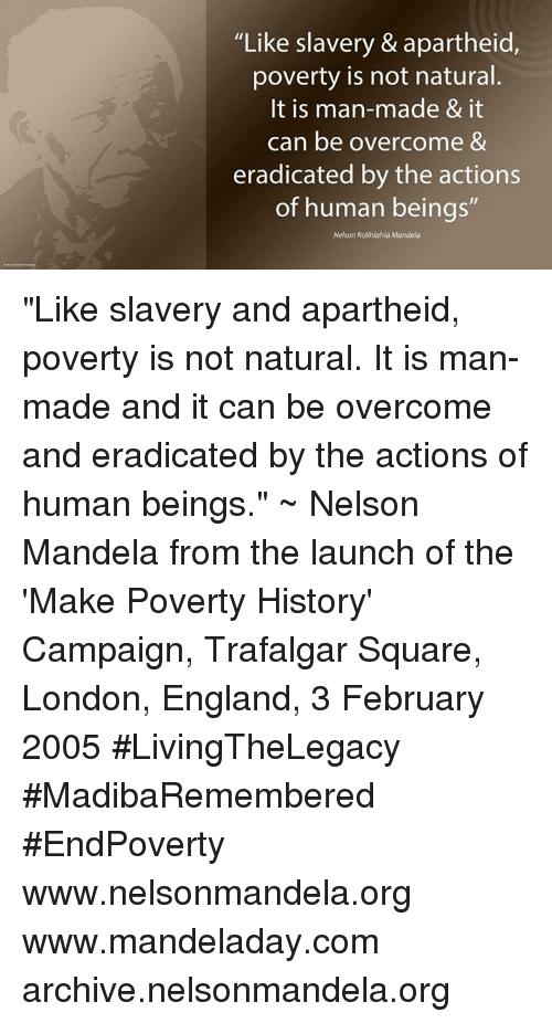 """Overcomed: """"Like slavery & apartheid,  poverty is not natural.  It is man-made & it  can be overcome &  eradicated by the actions  of human beings  Nelson Rolihlahla Mandela """"Like slavery and apartheid, poverty is not natural. It is man-made and it can be overcome and eradicated by the actions of human beings."""" ~ Nelson Mandela from the launch of the 'Make Poverty History' Campaign, Trafalgar Square, London, England, 3 February 2005 #LivingTheLegacy #MadibaRemembered #EndPoverty   www.nelsonmandela.org www.mandeladay.com archive.nelsonmandela.org"""