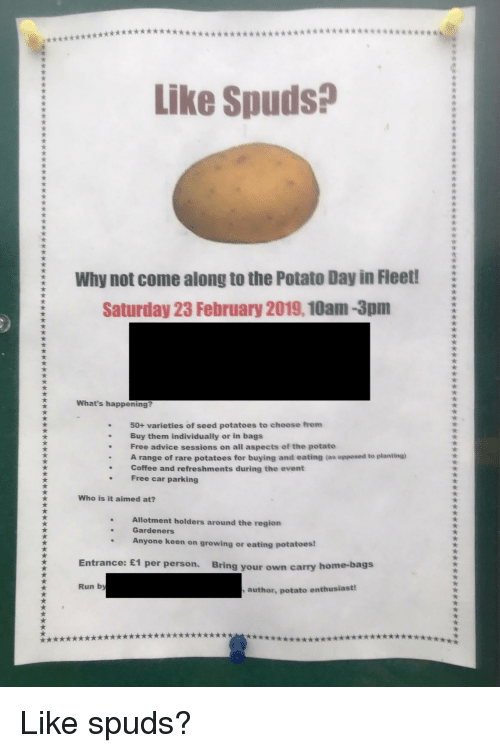 Advice, Funny, and Run: Like Spuds?  Why not come along to the Potato Day in Fleet!  Saturday 23 February 2019,10am-3pm  What's happening?  50+ varieties of seed potatoes to choose from  .Buy them individually or in bags  . Free advice sessions on all aspects of the potato  range of rare potatoes for buying and eating (as opposed to planting)  . Coffee and refreshments during the event  Free car parking  Who is it aimed at?  Allotment holders around the region  Gardeners  Anyone keen on growing or eating potatoes  Entrance: £1 per person.  Bring your own carry home-bags  Run by  author, potato enthusiast