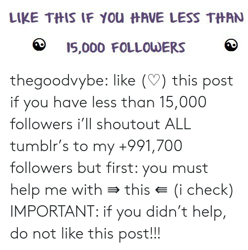 Tumblr, Blog, and Help: LIKE THIS IF You HAVE LESS THAN  I5,000 FOLLOWERS thegoodvybe:  like (♡) this post if you have less than 15,000 followers i'll shoutout ALL tumblr's to my +991,700 followers but first: you must help me with ⇛ this ⇚ (i check) IMPORTANT: if you didn't help, do not like this post!!!