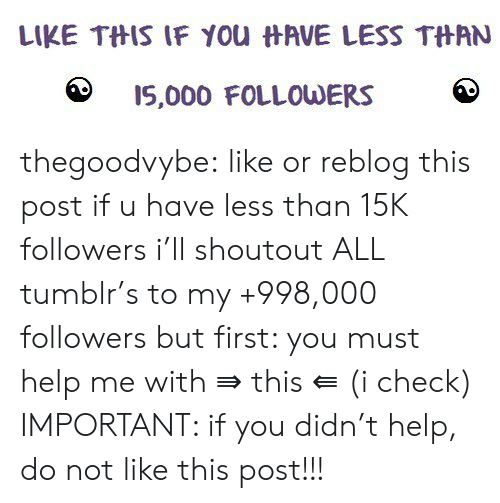 Tumblr, Blog, and Help: LIKE THIS IF You HAVE LESS THAN  I5,000 FOLLOWERS thegoodvybe:  like or reblog this post if u have less than 15K followers i'll shoutout ALL tumblr's to my +998,000 followers but first: you must help me with ⇛ this ⇚ (i check) IMPORTANT: if you didn't help, do not like this post!!!