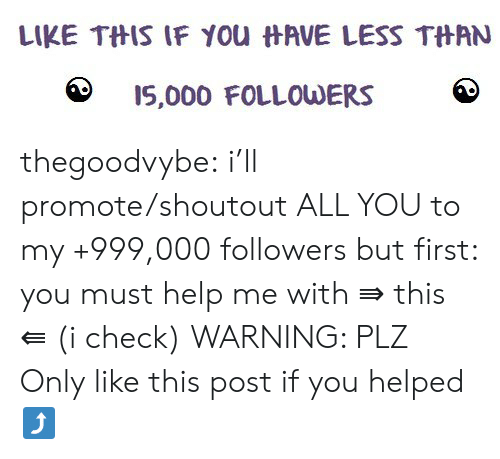 Promote: LIKE THIS IF YOu HAVE LESS THAN  IS,000 FOLLOWERS thegoodvybe:  i'll promote/shoutout ALL YOU to my +999,000 followers but first: you must help me with ⇛ this ⇚ (i check) WARNING: PLZ Only like this post if you helped⤴