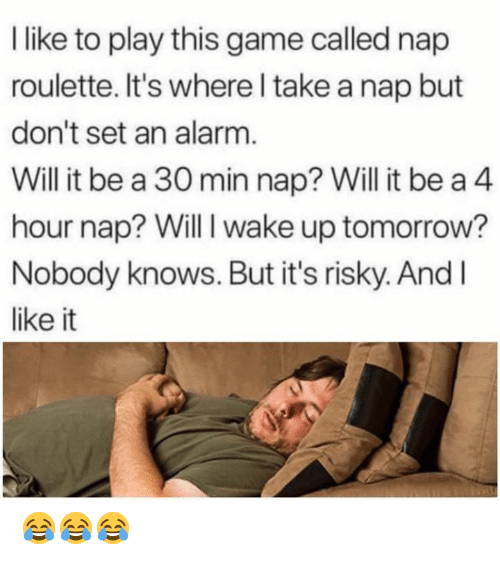 roulette: like to play this game called nap  roulette. It's where l take a nap but  don't set an alarm  Will it be a 30 min nap? Will it be a 4  hour nap? Will I wake up tomorrow?  Nobody knows. But it's risky. And l  like it 😂😂😂