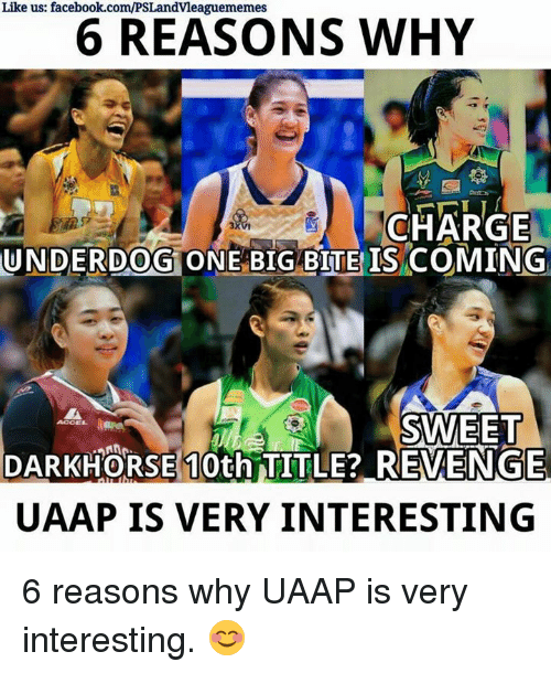 Revenge, Volleyball, and Filipino (Language): Like us: facebook.com/PSLandvleaguememes  6 REASONS WHY  CHARGE  UNDERDOG ONE BIG BITE ISCOMING  DARKHORSE 10th TITLE? REVENGE  UAAP IS VERY INTERESTING 6 reasons why UAAP is very interesting. 😊