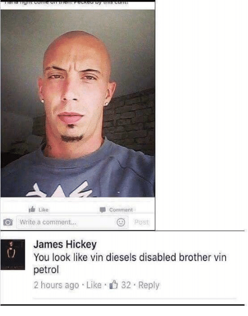 Brother, Vin, and James: Like  Write a comment...  Comment  Post  James Hickey  You look like vin diesels disabled brother vin  petrol  2 hours ago Like 32 Reply