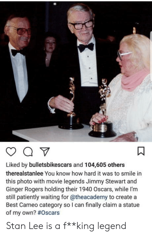 Patiently Waiting: Liked by bulletsbikescars and 104,605 others  therealstanlee You know how hard it was to smile in  this photo with movie legends Jimmy Stewart and  Ginger Rogers holding their 1940 Oscars, while I'm  still patiently waiting for @theacademy to create a  Best Cameo category so I can finally claim a statue  of my own? Stan Lee is a f**king  legend
