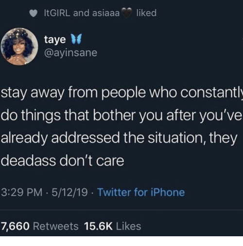 iPhone 7: liked  ITGIRL and asiaaa  taye  @ayinsane  stay away from people who constant l  do things that bother you after you've  already addressed the situation, they  deadass don't care  3:29 PM 5/12/19 Twitter for iPhone  7,660 Retweets 15.6K Likes