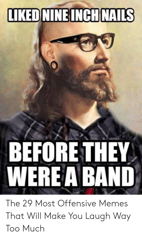 Offensive Jesus Memes: LIKED NINEINCH NAILS  BEFORE THEY  WERE A BAND The 29 Most Offensive Memes That Will Make You Laugh Way Too Much
