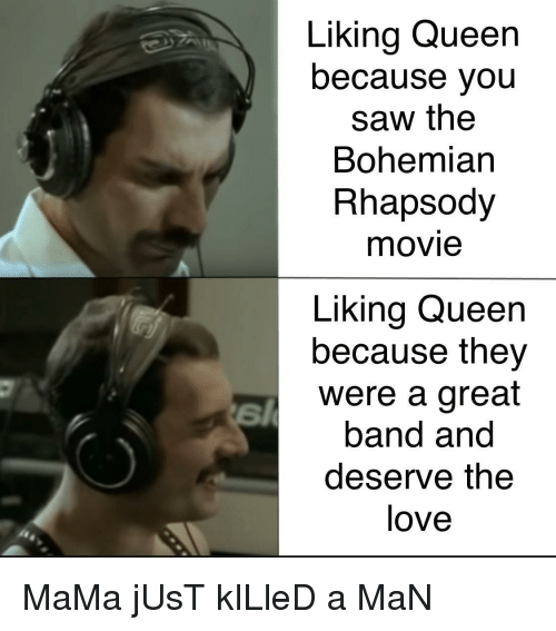 Rhapsody: Liking Queen  because you  saw the  Bohemian  Rhapsody  movie  Liking Queen  because they  were a great  band and  deserve the  love MaMa jUsT kILleD a MaN