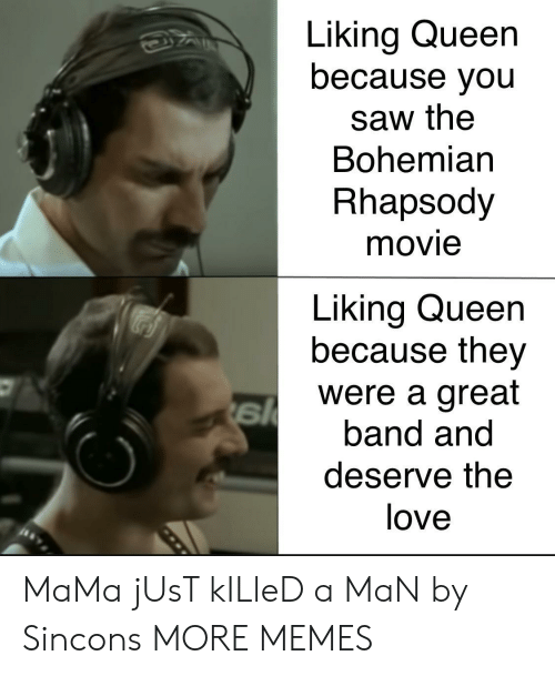 Rhapsody: Liking Queen  because you  saw the  Bohemian  Rhapsody  movie  Liking Queen  because they  were a great  band and  deserve the  love MaMa jUsT kILleD a MaN by Sincons MORE MEMES