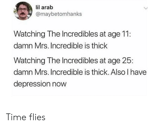 Mrs. Incredible, The Incredibles, and Depression: lil arab  @maybetomhanks  Watching The Incredibles at age 11:  damn Mrs. Incredible is thick  Watching The Incredibles at age 25  damn Mrs. Incredible is thick. Also I have  depression nowW Time flies