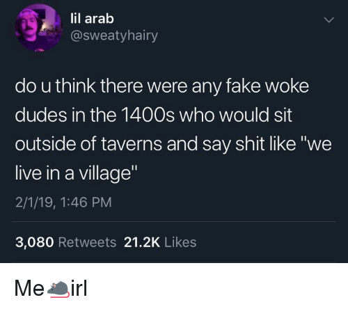 "Fake, Shit, and Live: lil arab  @sweatyhairy  do u think there were any fake woke  dudes in the 1400s who would sit  outside of taverns and say shit like ""we  live in a village  2/1/19, 1:46 PM  3,080 Retweets 21.2K Likes Me🐀irl"