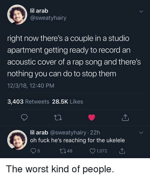Memes, Rap, and The Worst: lil arab  @sweatyhairy  right now there's a couple in a studio  apartment getting ready to record an  acoustic cover of a rap song and there!s  nothing you can do to stop them  12/3/18, 12:40 PM  3,403 Retweets 28.5K Likes  lil arab @sweatyhairy 22h  oh fuck he's reaching for the ukelele  1,072 The worst kind of people.
