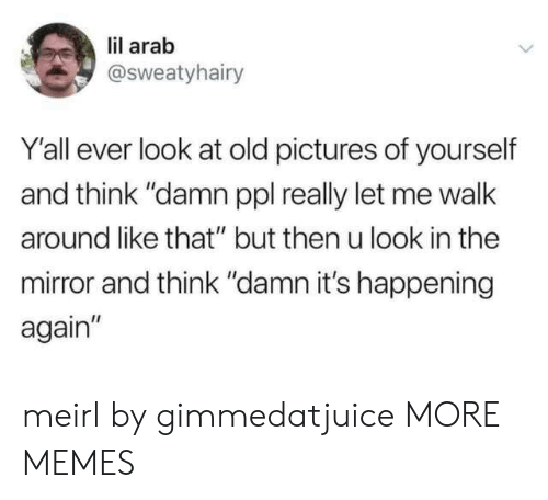 "Dank, Memes, and Target: lil arab  @Sweatyhairy  Y'all ever look at old pictures of yourself  and think ""damn ppl really let me walk  around like that"" but then u look in the  mirror and think ""damn it's happening  again"" meirl by gimmedatjuice MORE MEMES"