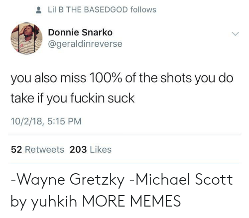 Lil B: Lil B THE BASEDGOD follows  Donnie Snarko  @geraldinreverse  you also miss 100% of the shots you do  take if you fuckin suclk  10/2/18, 5:15 PM  52 Retweets 203 Likes -Wayne Gretzky -Michael Scott by yuhkih MORE MEMES