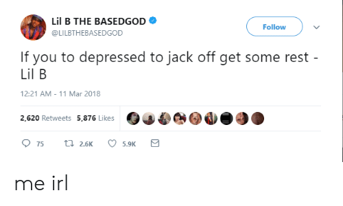 Lil B: Lil B THE BASEDGOD  @LILBTHEBASEDGOD  Follow  If you to depressed to jack off get some rest  Lil B  12:21 AM-11 Mar 2018  2,620 Retweets 5,876 Likes me irl