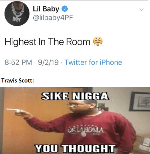 Baby: Lil Baby O  @lilbaby4PF  BABY  Highest In The Room  8:52 PM · 9/2/19 · Twitter for iPhone  Travis Scott:  SIKE NIGGA  OKLAHDMA  YOU THOUGHT