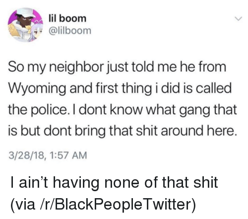 Blackpeopletwitter, Police, and Shit: lil boom  @lilboom  So my neighbor just told me he from  Wyoming and first thing i did is called  the police. I dont know what gang that  is but dont bring that shit around here.  3/28/18, 1:57 AM <p>I ain't having none of that shit (via /r/BlackPeopleTwitter)</p>