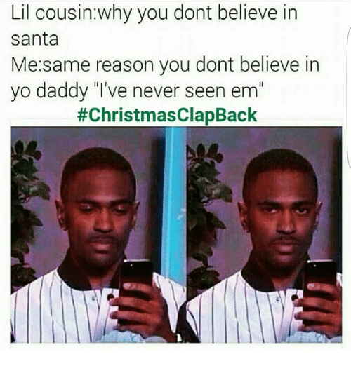 Christmas Clapbacks.Lil Cousin Why You Dont Believe In In Santa Me Same Reason