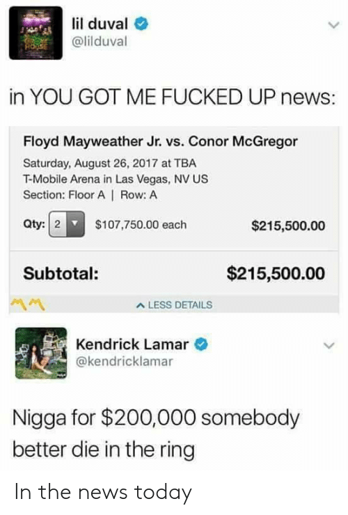 Bailey Jay, Conor McGregor, and Floyd Mayweather: lil duval e  @lilduval  in YOU GOT ME FUCKED UP news:  Floyd Mayweather Jr. vs. Conor McGregor  Saturday, August 26, 2017 at TBA  T-Mobile Arena in Las Vegas, NV US  Section: Floor A | Row: A  Qty:2 $107,750.00 each  $215,500.00  Subtotal:  $215,500.00  A LESS DETAILS  Kendrick Lamar  @kendricklamar  Nigga for $200,000 somebody  better die in the ring In the news today