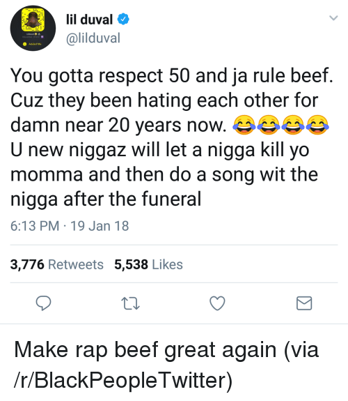 Beef, Blackpeopletwitter, and Ja Rule: lil duval  @lilduval  Added Me  You gotta respect 50 and ja rule beef.  Cuz they been hating each other for  damn near 20 years now.  new niggaz will let a nigga kill yo  momma and then do a song wit the  nigga after the funeral  6:13 PM 19 Jan 18  3,776 Retweets 5,538 Likes <p>Make rap beef great again (via /r/BlackPeopleTwitter)</p>