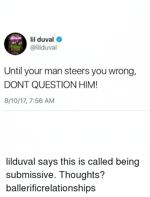 Lil Duval, Memes, and 🤖: lil duval  @lilduval  Until your man steers you wrong,  DONT QUESTION HIM!  8/10/17, 7:56 AM lilduval says this is called being submissive. Thoughts? ballerificrelationships