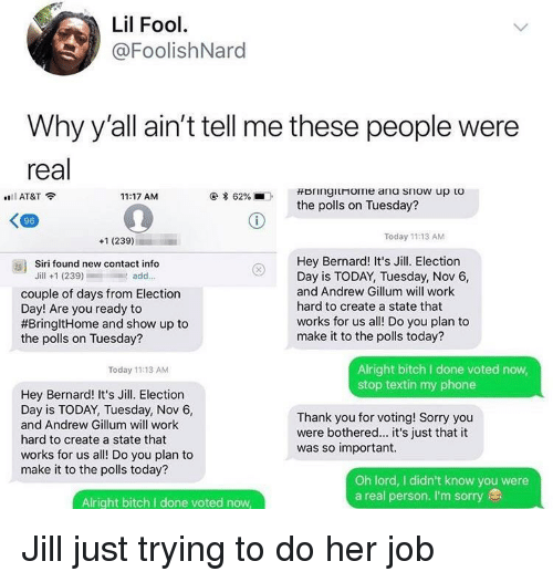 Trying To Do: Lil Fool  @FoolishNard  Why y'all ain't tell me these people were  real  AT&T  11:17 AM  * 62%  .  the polls on Tuesday?  96  +1 (239)  Today 11:13 AM  Hey Bernard! It's Jill. Election  Day is TODAY, Tuesday, Nov 6,  and Andrew Gillum will work  hard to create a state that  works for us all! Do you plan to  make it to the polls today?  as)  Siri found new contact info  Jill +1 (239)add..  couple of days from Election  Day! Are you ready to  #BringitHome and show up to  the polls on Tuesday?  Alright bitch I done voted now  stop textin my phone  Today 11:13 AM  Hey Bernard! It's Jill. Election  Day is TODAY, Tuesday, Nov 6,  and Andrew Gillum will work  hard to create a state that  works for us all! Do you plan to  make it to the polls today?  Thank you for voting! Sorry you  were bothered... it's just that it  was so important.  Oh lord, I didn't know you were  a real person. I'm sorry  Alright bitch I done voted now Jill just trying to do her job