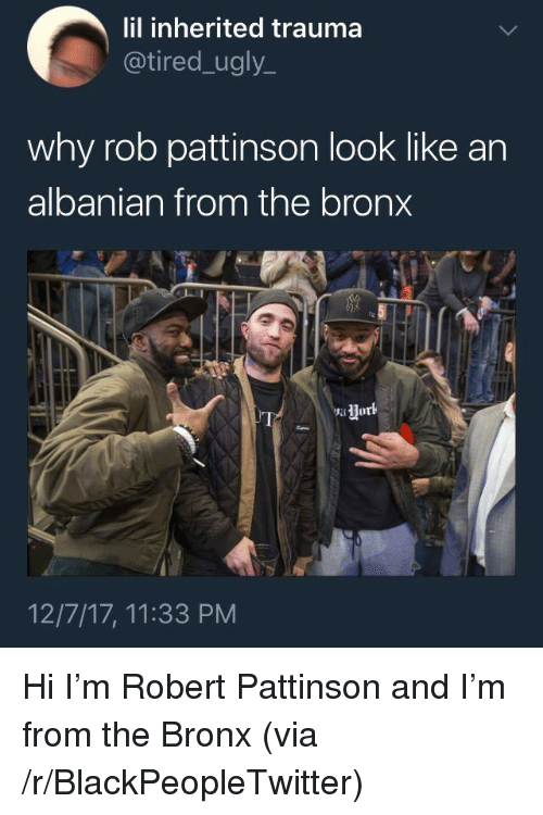 Blackpeopletwitter, Ugly, and Albanian: lil inherited trauma  @tired_ugly_  why rob pattinson look like an  albanian from the bronx  12/7/17, 11:33 PM <p>Hi I'm Robert Pattinson and I'm from the Bronx (via /r/BlackPeopleTwitter)</p>